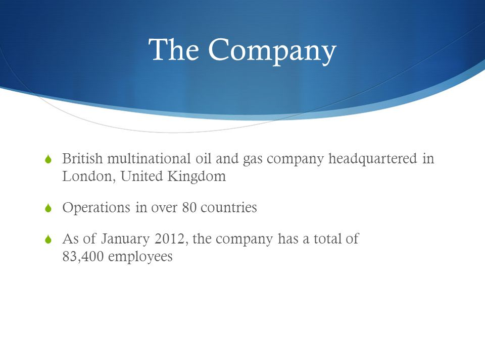 The Company British multinational oil and gas company headquartered in London, United Kingdom. Operations in over 80 countries.