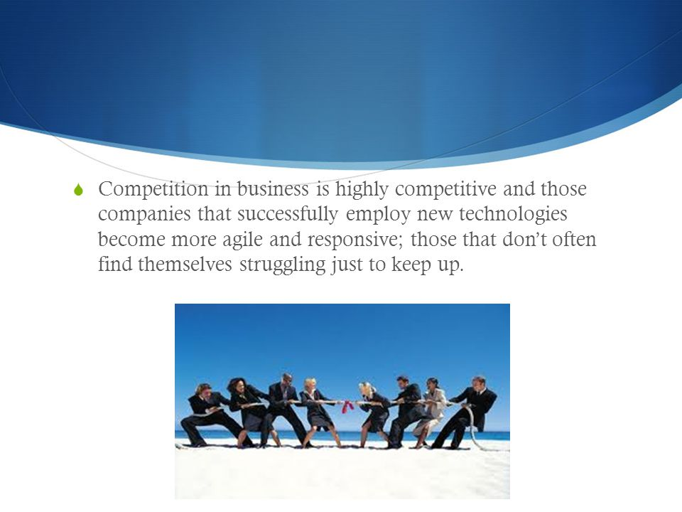 Competition in business is highly competitive and those companies that successfully employ new technologies become more agile and responsive; those that don't often find themselves struggling just to keep up.