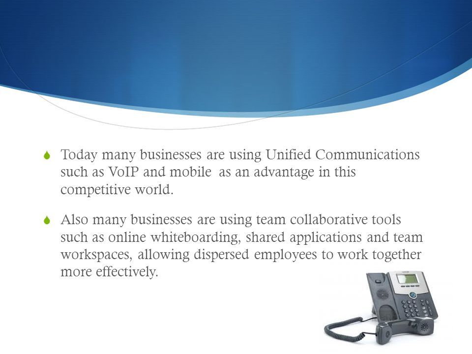 Today many businesses are using Unified Communications such as VoIP and mobile as an advantage in this competitive world.