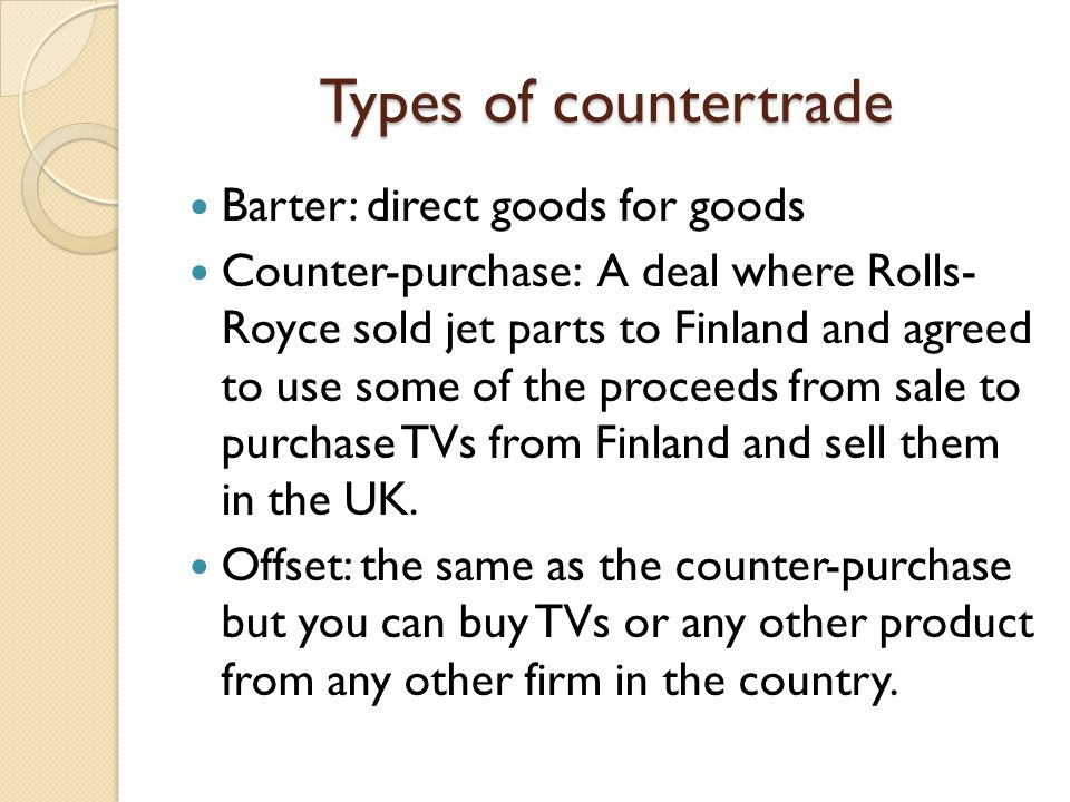 Types of countertrade Barter: direct goods for goods