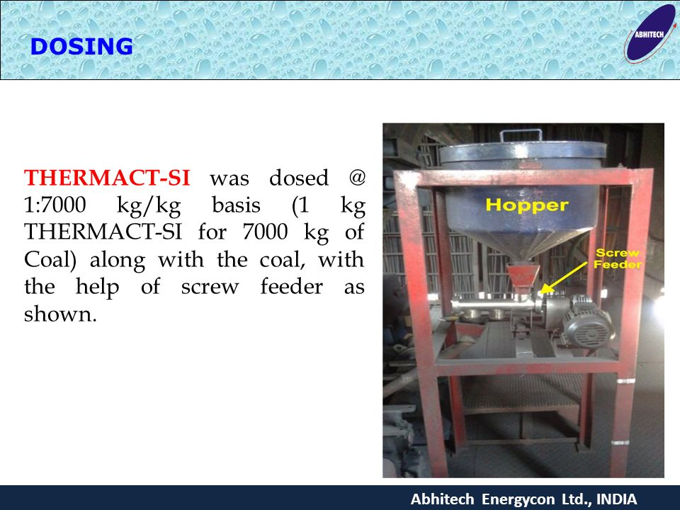 DOSING THERMACT-SI was dosed @ 1:7000 kg/kg basis (1 kg THERMACT-SI for 7000 kg of Coal) along with the coal, with the help of screw feeder as shown.