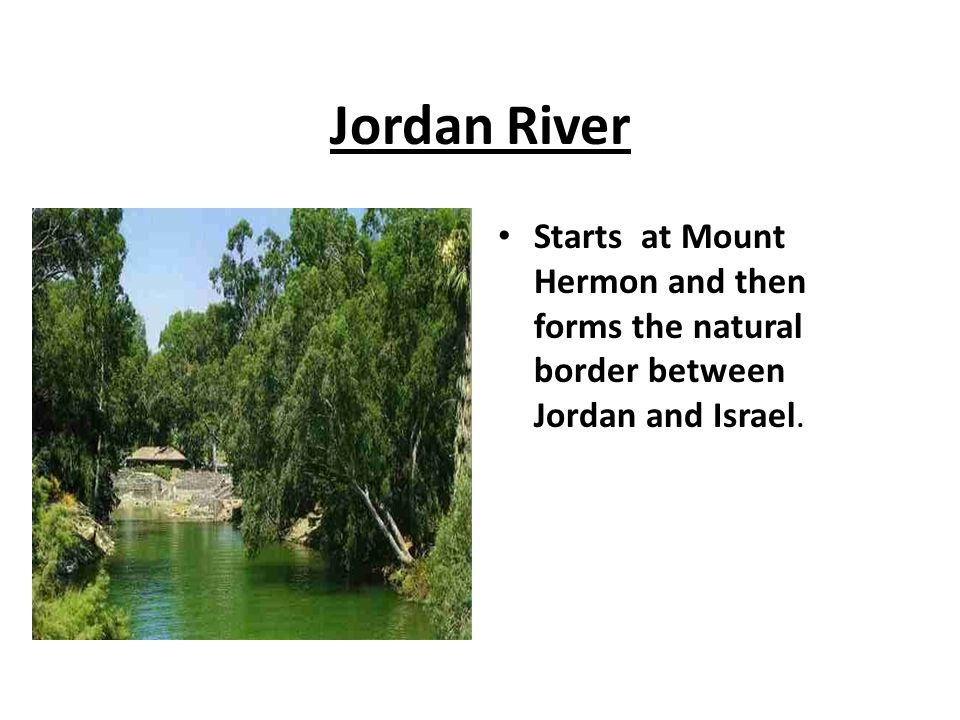 Jordan River Starts at Mount Hermon and then forms the natural border between Jordan and Israel.