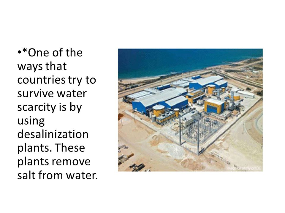 *One of the ways that countries try to survive water scarcity is by using desalinization plants.