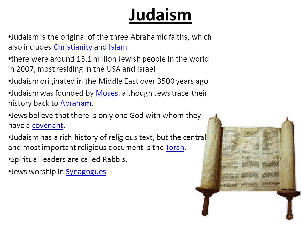 Judaism Judaism is the original of the three Abrahamic faiths, which also includes Christianity and Islam.