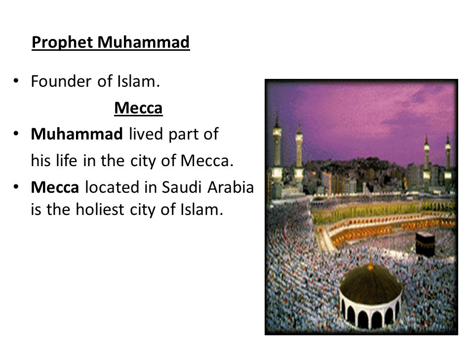 Prophet Muhammad Founder of Islam. Mecca. Muhammad lived part of. his life in the city of Mecca.