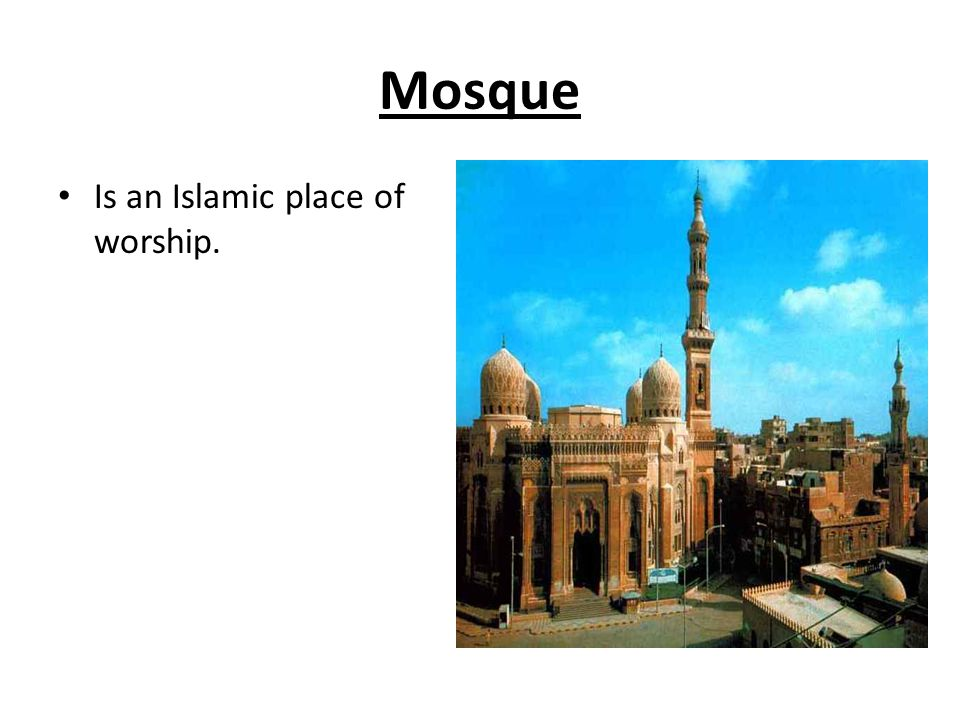 Mosque Is an Islamic place of worship.