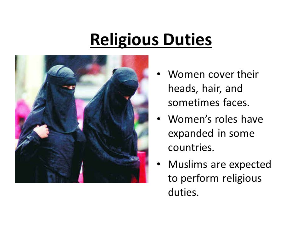 Religious Duties Women cover their heads, hair, and sometimes faces.