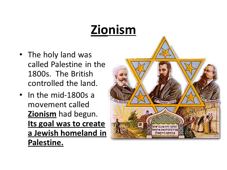 Zionism The holy land was called Palestine in the 1800s. The British controlled the land.