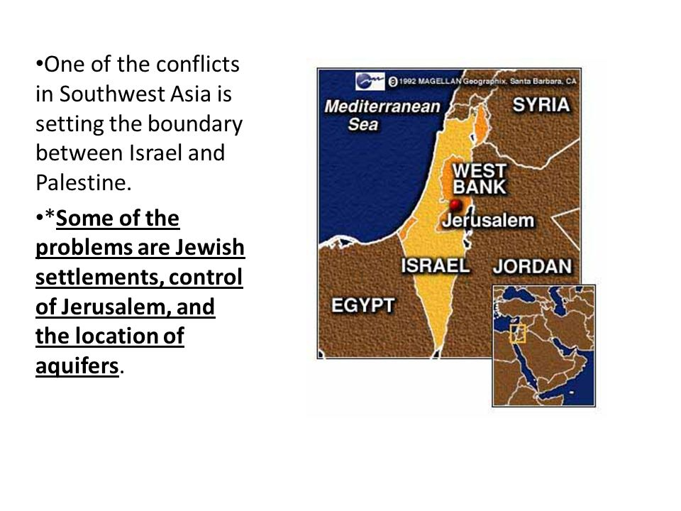 One of the conflicts in Southwest Asia is setting the boundary between Israel and Palestine.