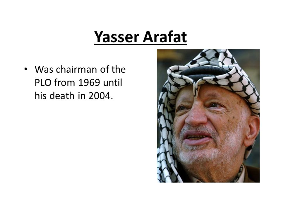 Yasser Arafat Was chairman of the PLO from 1969 until his death in 2004.