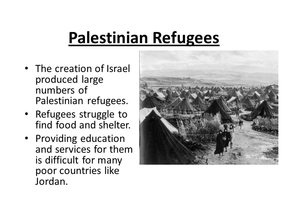 Palestinian Refugees The creation of Israel produced large numbers of Palestinian refugees. Refugees struggle to find food and shelter.