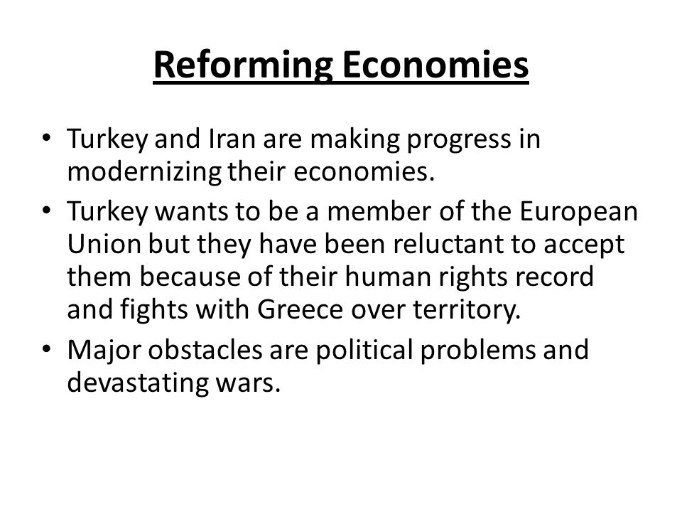 Reforming Economies Turkey and Iran are making progress in modernizing their economies.
