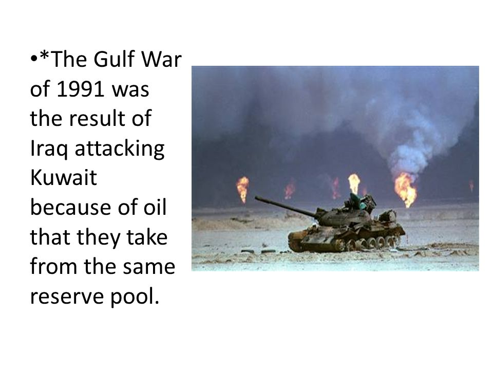 *The Gulf War of 1991 was the result of Iraq attacking Kuwait because of oil that they take from the same reserve pool.