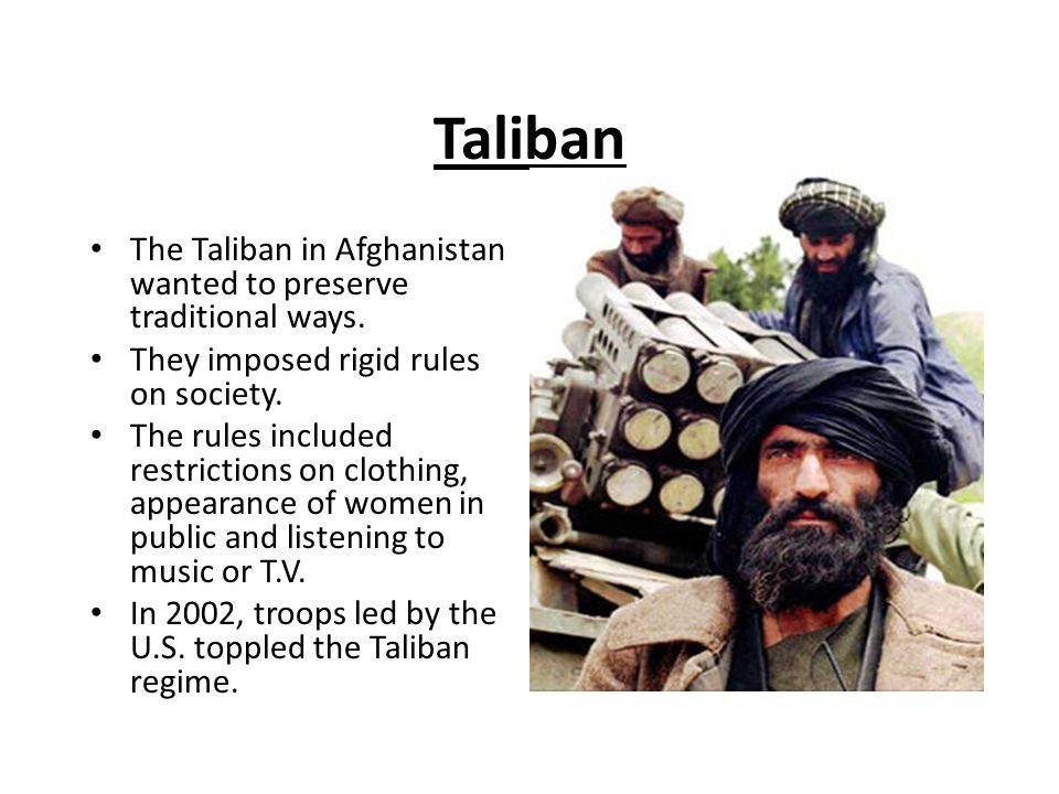 Taliban The Taliban in Afghanistan wanted to preserve traditional ways. They imposed rigid rules on society.