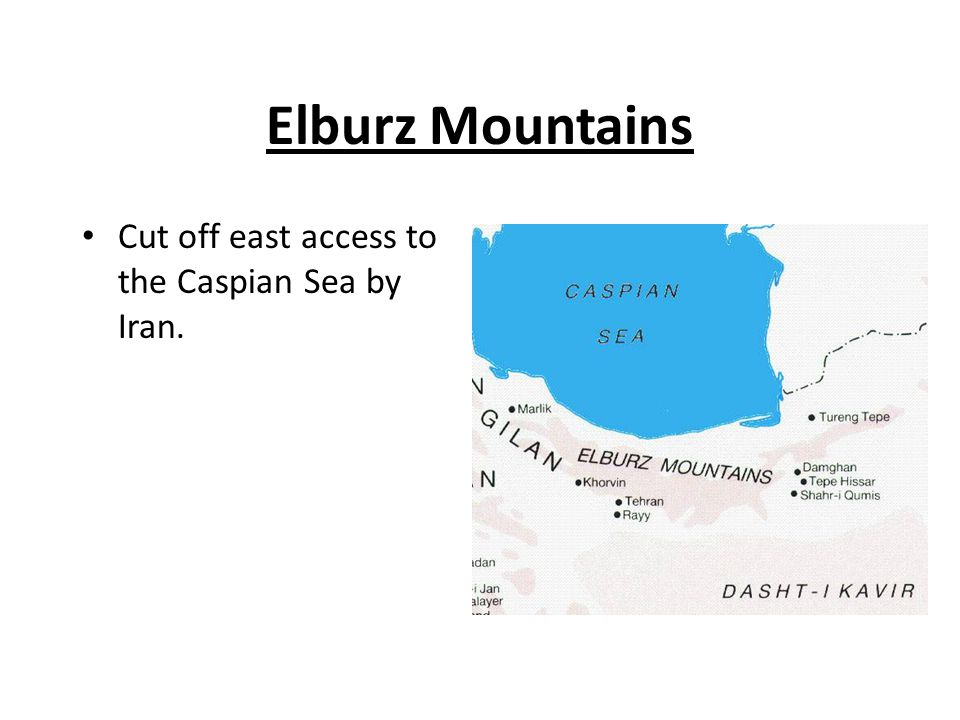 Elburz Mountains Cut off east access to the Caspian Sea by Iran.