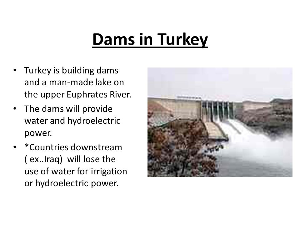 Dams in Turkey Turkey is building dams and a man-made lake on the upper Euphrates River. The dams will provide water and hydroelectric power.