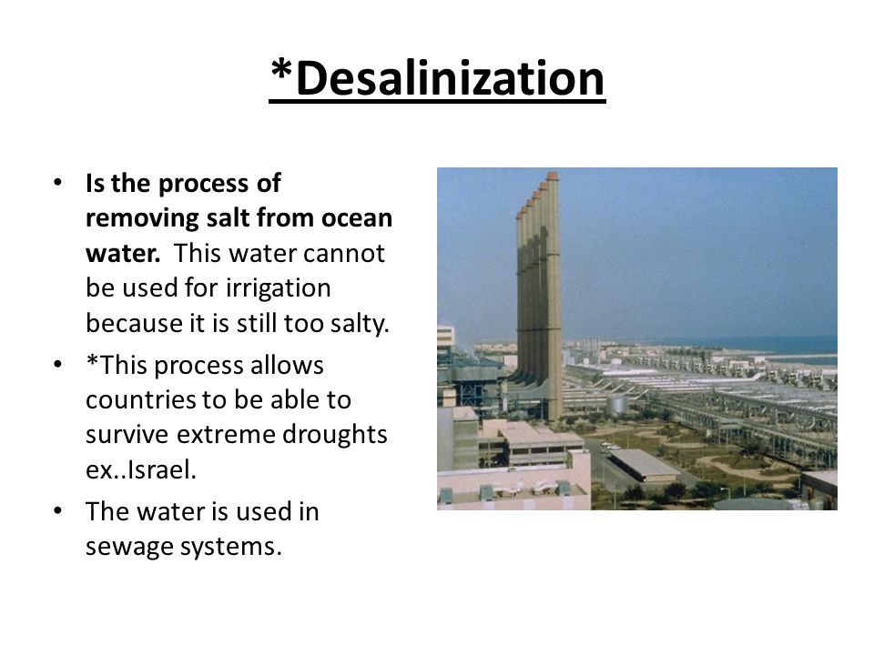 *Desalinization Is the process of removing salt from ocean water. This water cannot be used for irrigation because it is still too salty.