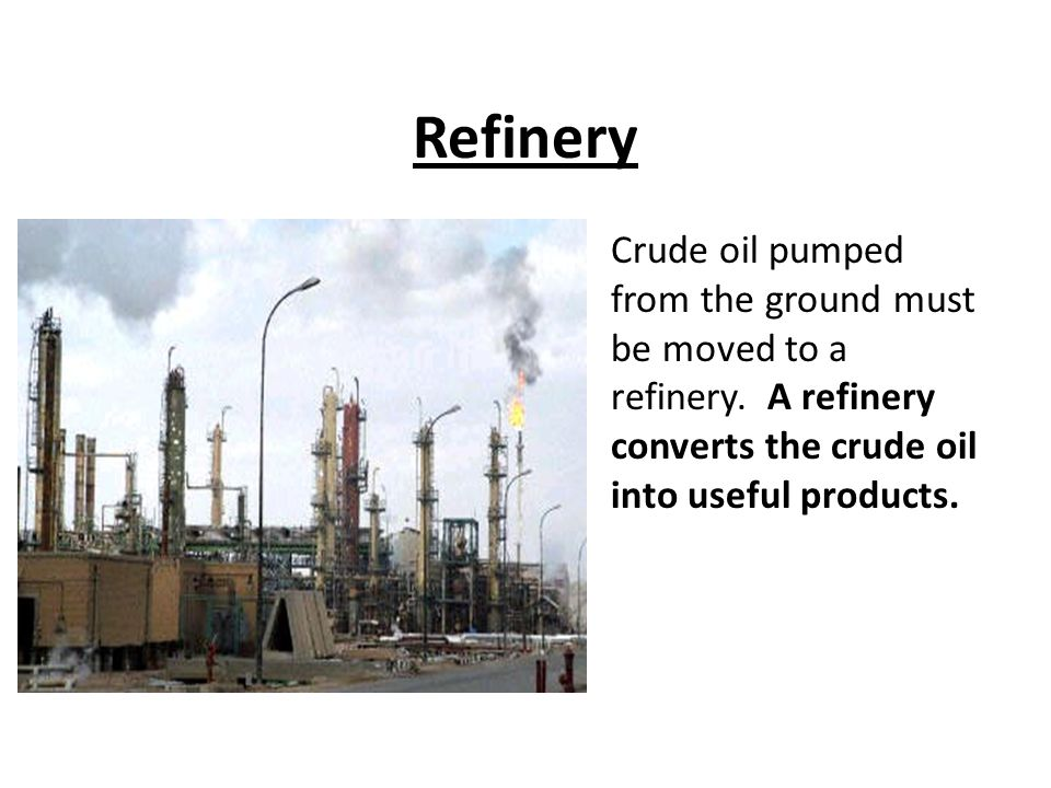 Refinery Crude oil pumped from the ground must be moved to a refinery.