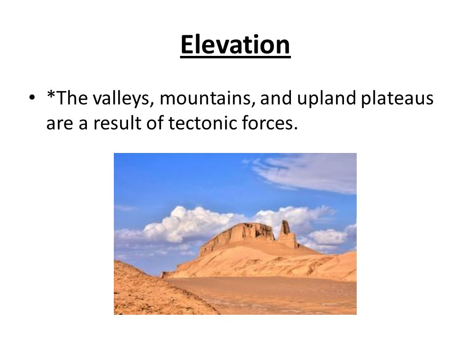 Elevation *The valleys, mountains, and upland plateaus are a result of tectonic forces.