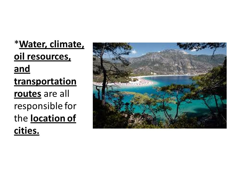 *Water, climate, oil resources, and transportation routes are all responsible for the location of cities.