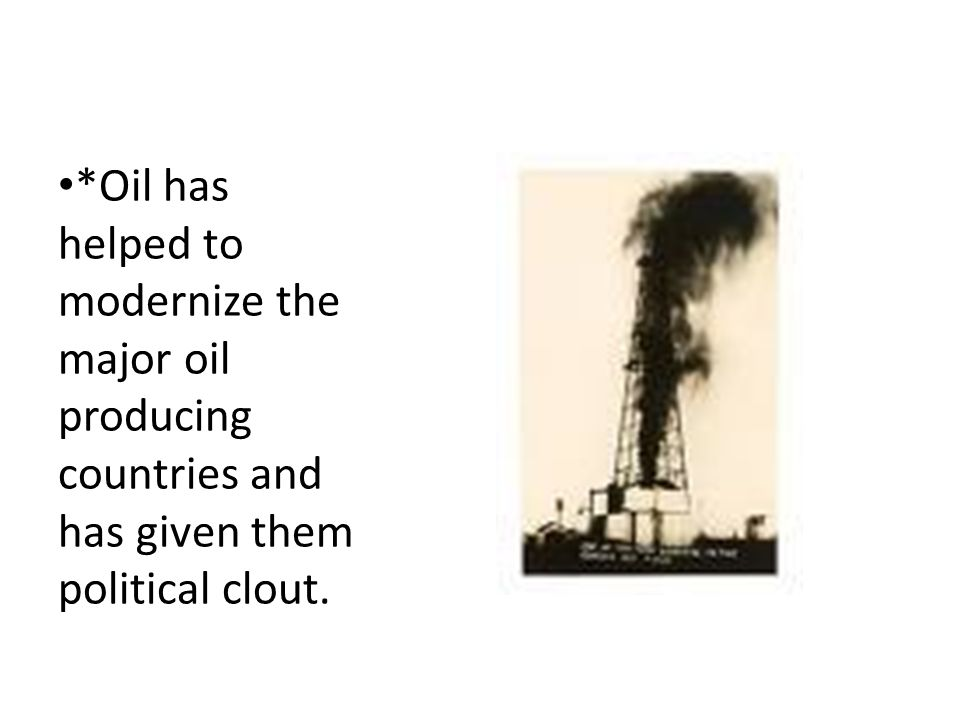 *Oil has helped to modernize the major oil producing countries and has given them political clout.