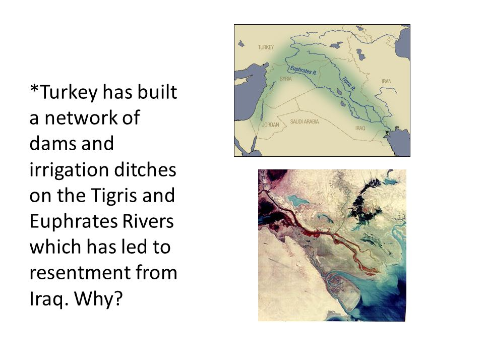 *Turkey has built a network of dams and irrigation ditches on the Tigris and Euphrates Rivers which has led to resentment from Iraq.