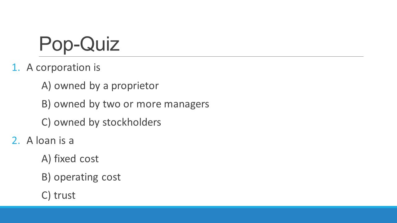 Pop-Quiz A corporation is A) owned by a proprietor