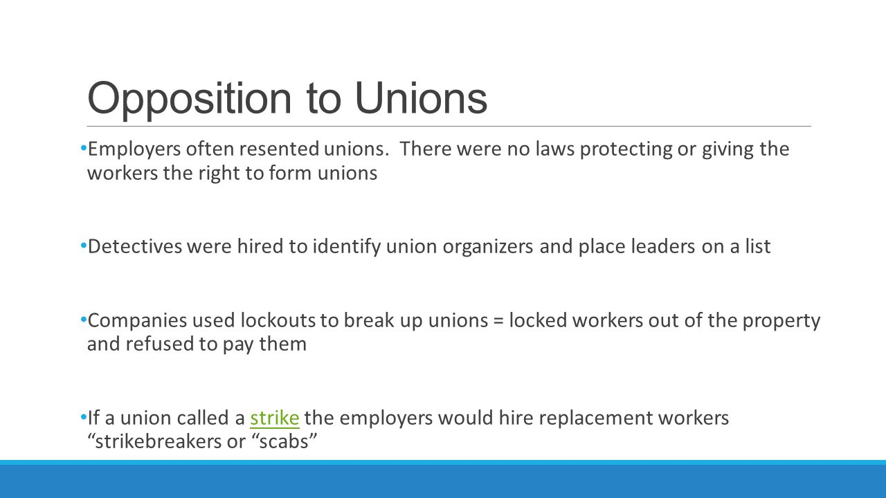 Opposition to Unions Employers often resented unions. There were no laws protecting or giving the workers the right to form unions.
