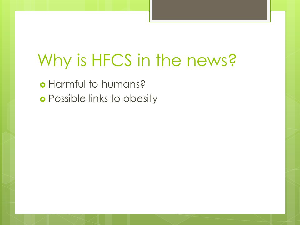 Why is HFCS in the news Harmful to humans Possible links to obesity