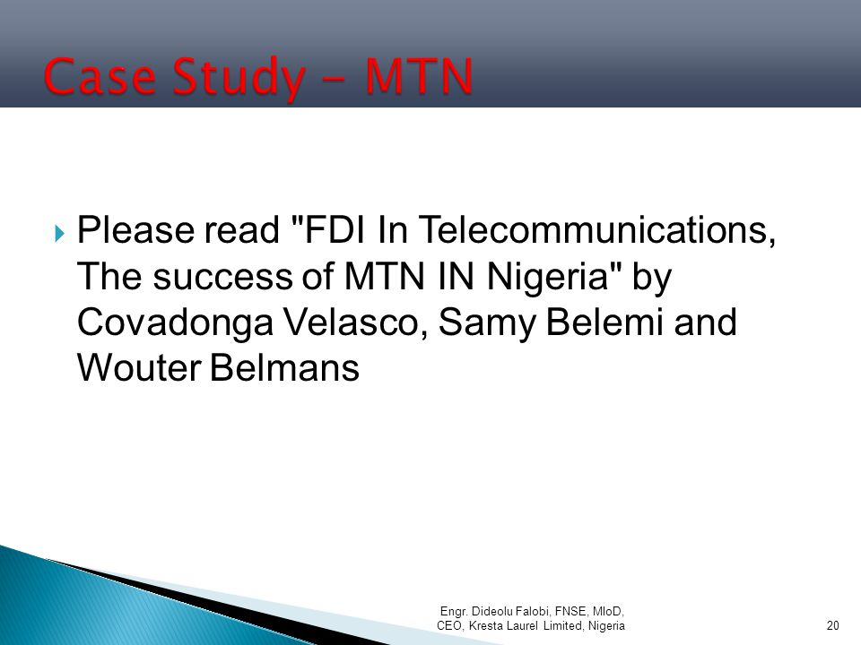 Case Study - MTN Please read FDI In Telecommunications, The success of MTN IN Nigeria by Covadonga Velasco, Samy Belemi and Wouter Belmans.