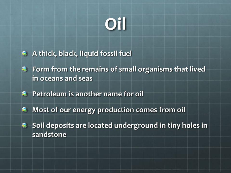Oil A thick, black, liquid fossil fuel