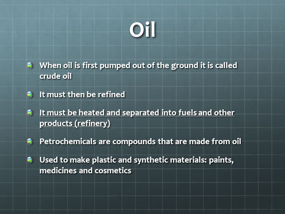 Oil When oil is first pumped out of the ground it is called crude oil