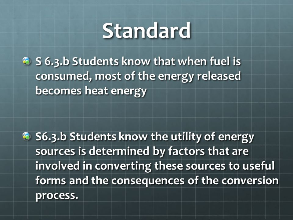 Standard S 6.3.b Students know that when fuel is consumed, most of the energy released becomes heat energy.