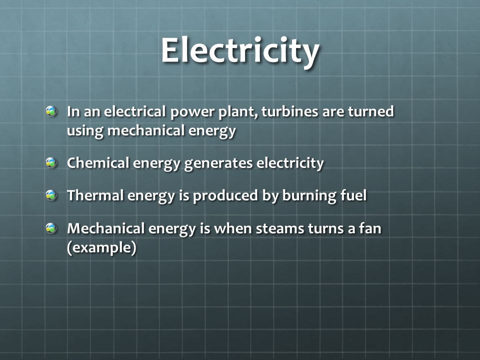 Electricity In an electrical power plant, turbines are turned using mechanical energy. Chemical energy generates electricity.