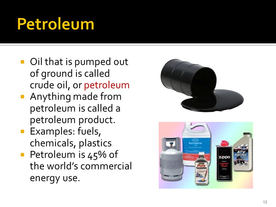 Petroleum Oil that is pumped out of ground is called crude oil, or petroleum. Anything made from petroleum is called a petroleum product.
