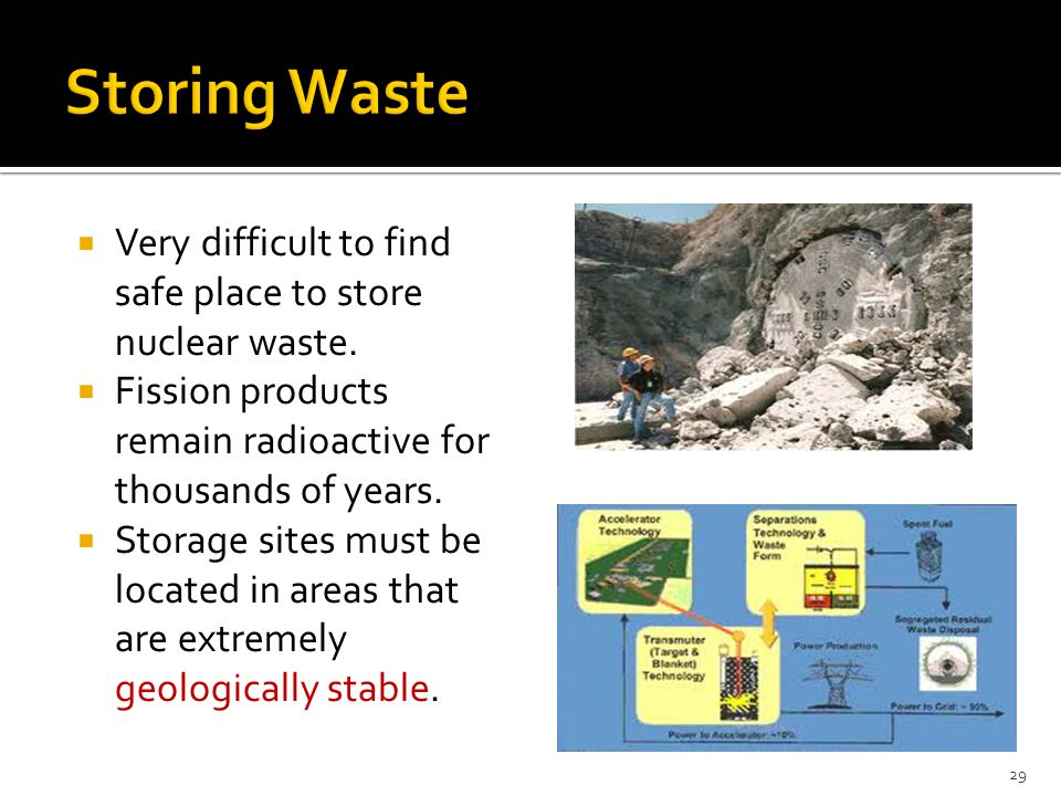 Storing Waste Very difficult to find safe place to store nuclear waste. Fission products remain radioactive for thousands of years.