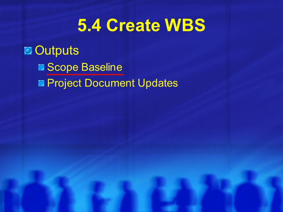 5.4 Create WBS Outputs Scope Baseline Project Document Updates