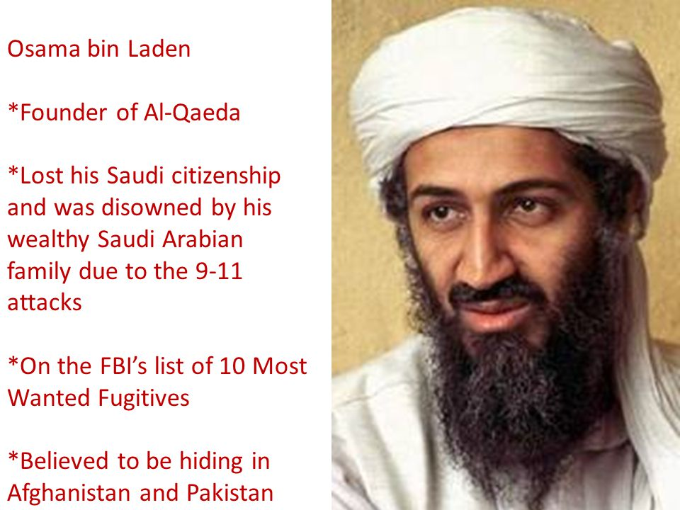 Osama bin Laden *Founder of Al-Qaeda. *Lost his Saudi citizenship and was disowned by his wealthy Saudi Arabian family due to the 9-11 attacks.