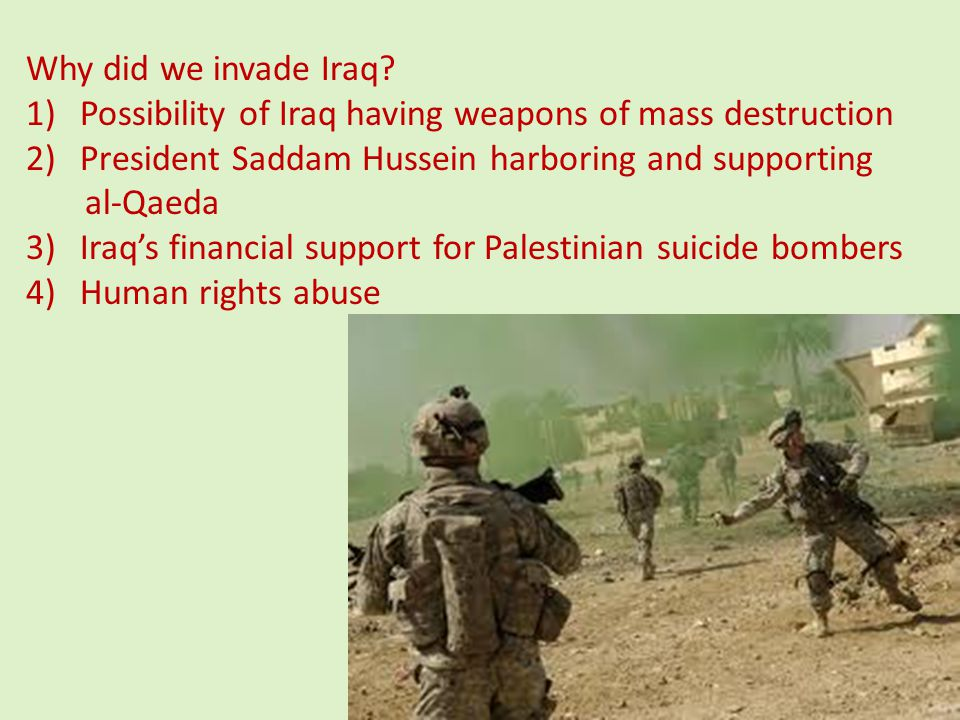 Why did we invade Iraq Possibility of Iraq having weapons of mass destruction. President Saddam Hussein harboring and supporting.