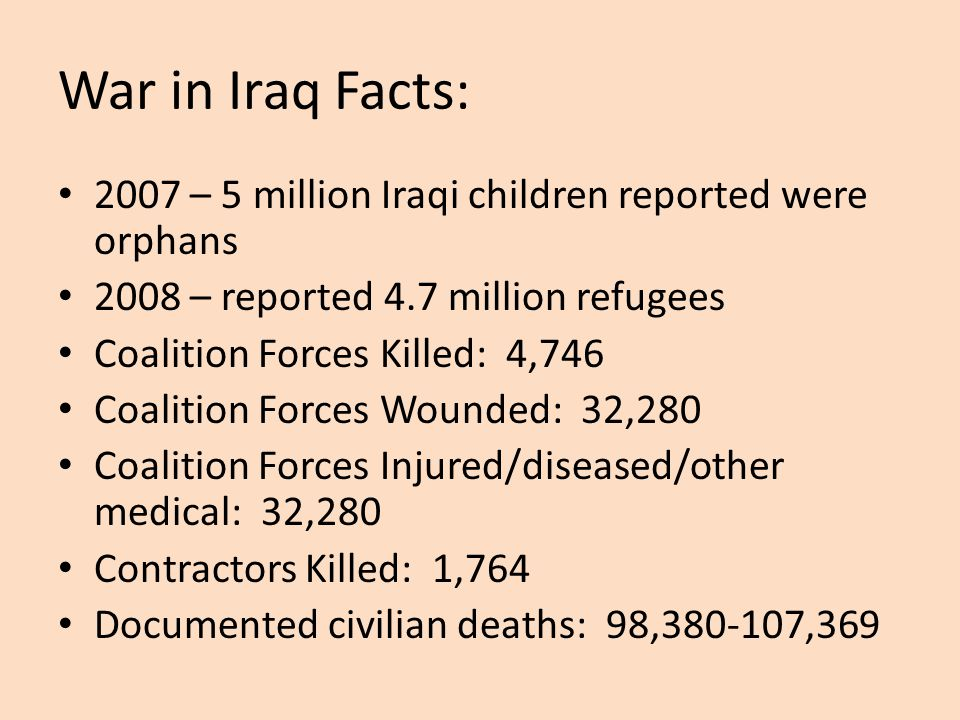War in Iraq Facts: 2007 – 5 million Iraqi children reported were orphans. 2008 – reported 4.7 million refugees.