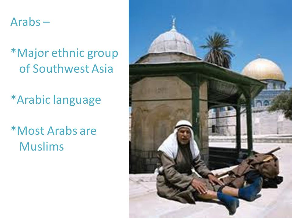 Arabs – *Major ethnic group of Southwest Asia *Arabic language *Most Arabs are Muslims