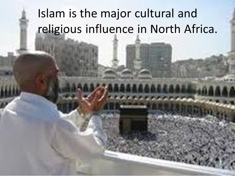 Islam is the major cultural and religious influence in North Africa.