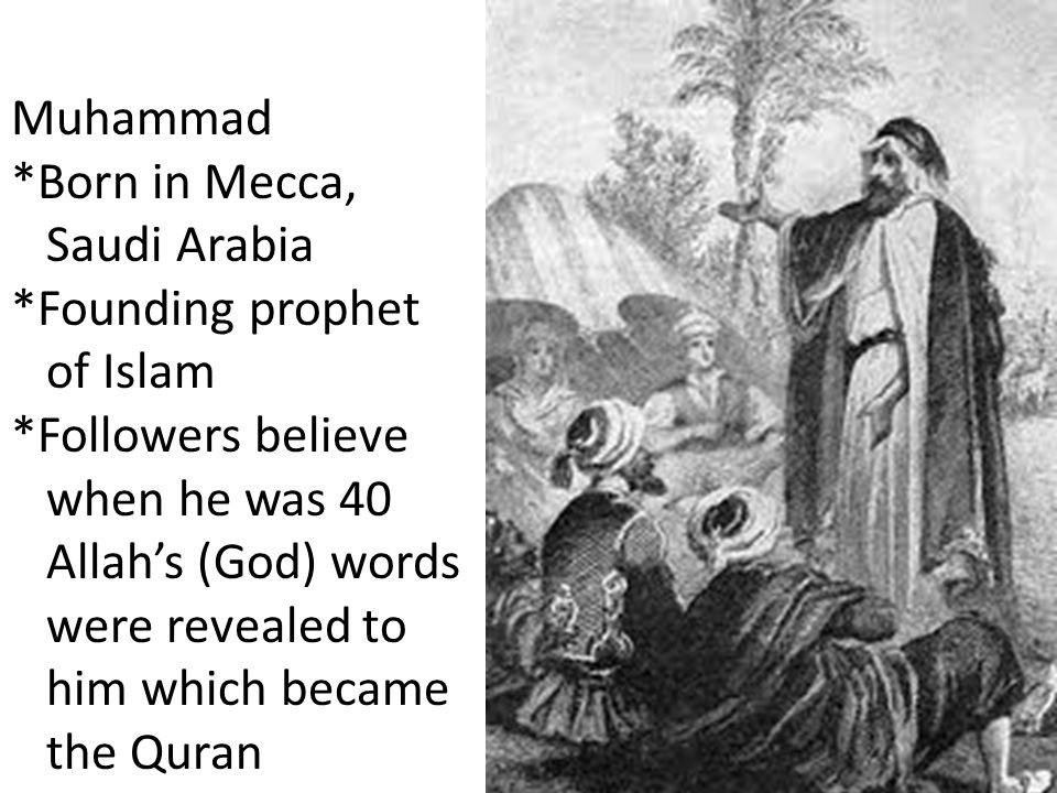 Muhammad *Born in Mecca, Saudi Arabia. *Founding prophet. of Islam. *Followers believe. when he was 40.