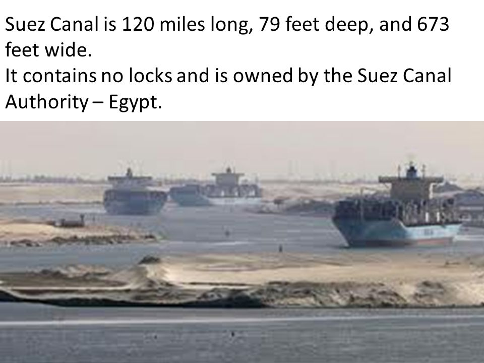 Suez Canal is 120 miles long, 79 feet deep, and 673 feet wide.