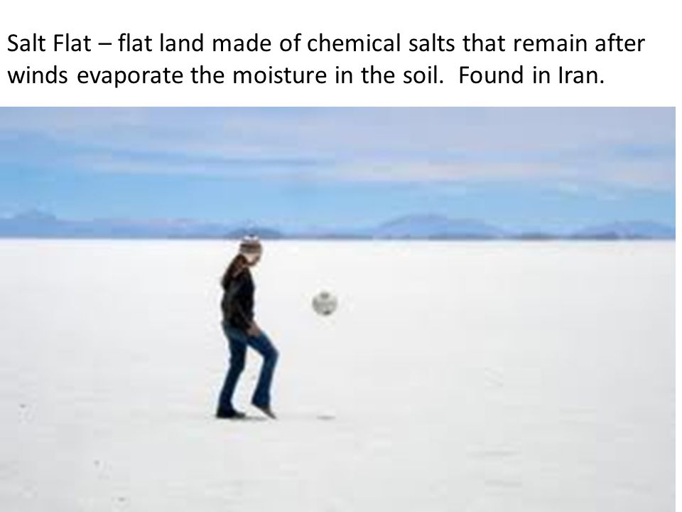 Salt Flat – flat land made of chemical salts that remain after winds evaporate the moisture in the soil.
