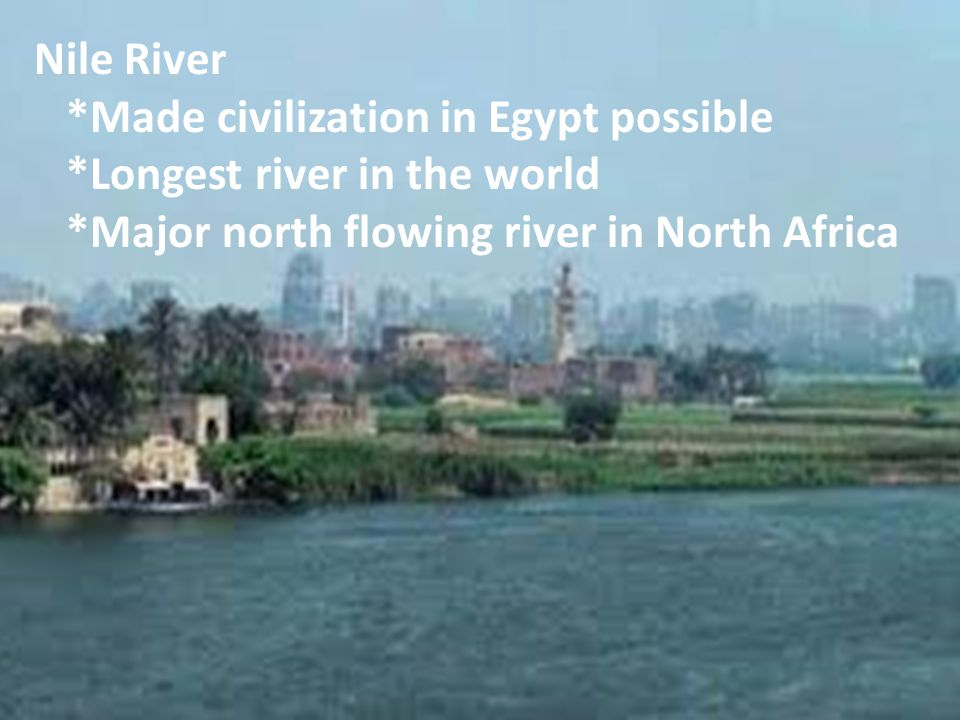 Nile River *Made civilization in Egypt possible. *Longest river in the world.