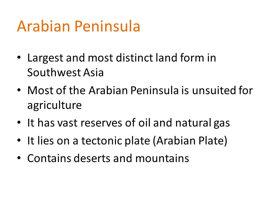 Arabian Peninsula Largest and most distinct land form in Southwest Asia. Most of the Arabian Peninsula is unsuited for agriculture.