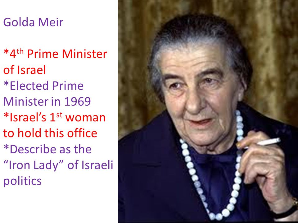 Golda Meir *4th Prime Minister of Israel. *Elected Prime Minister in 1969. *Israel's 1st woman to hold this office.