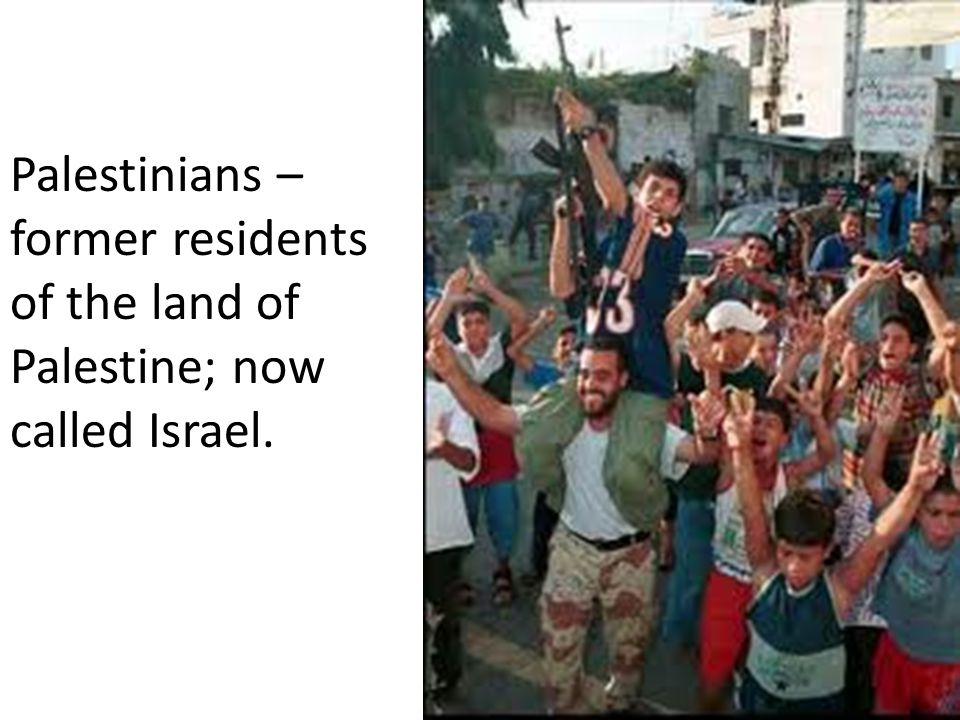 Palestinians – former residents of the land of Palestine; now called Israel.