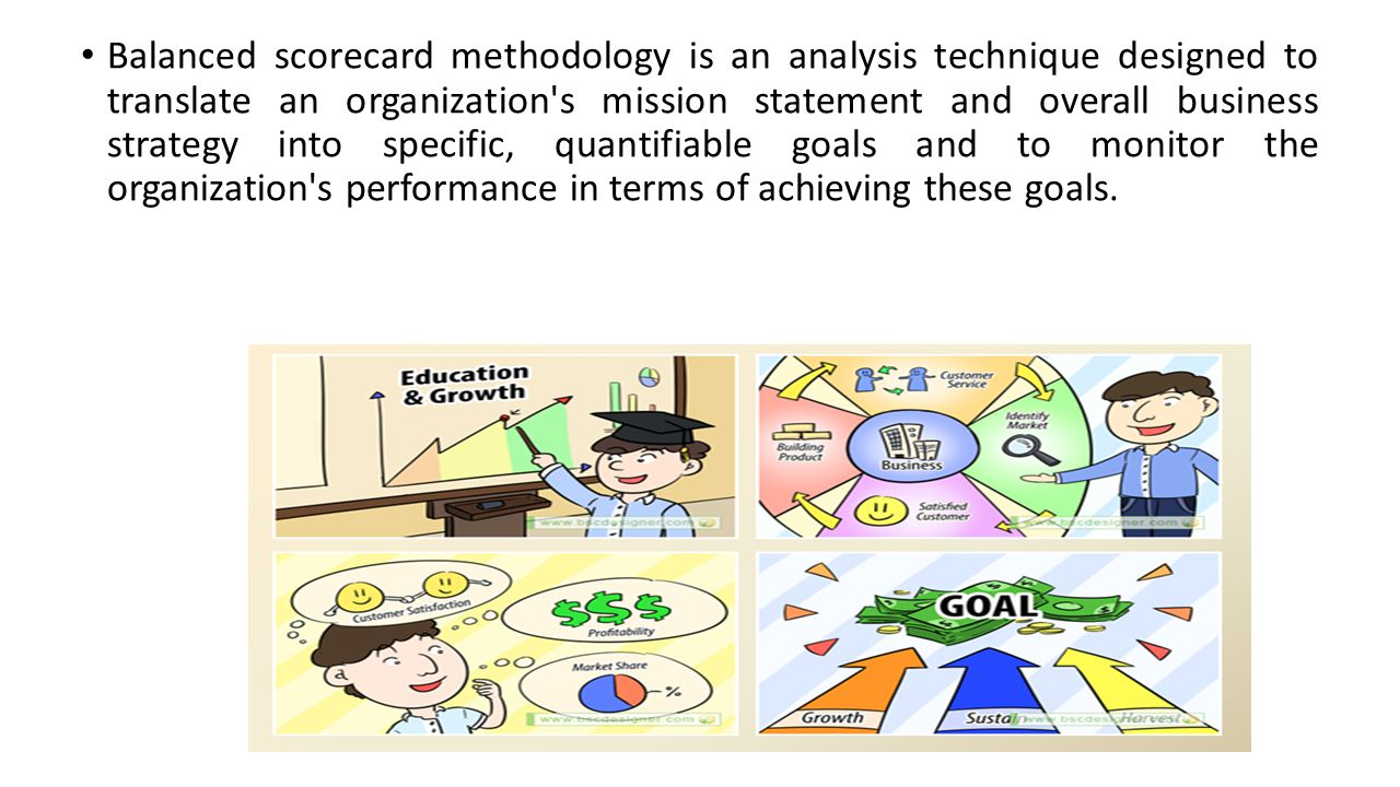Balanced scorecard methodology is an analysis technique designed to translate an organization s mission statement and overall business strategy into specific, quantifiable goals and to monitor the organization s performance in terms of achieving these goals.
